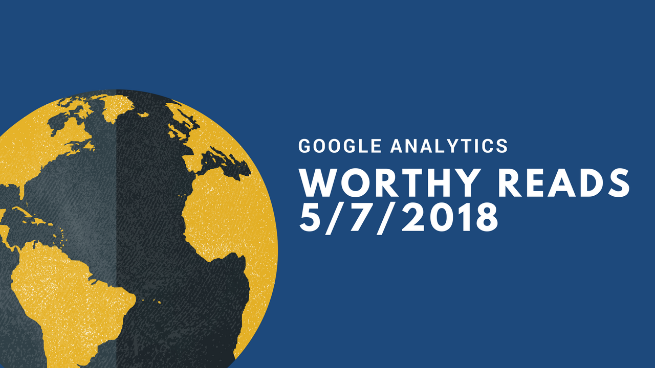 Google Analytics Worthy Reads 5/7/2018